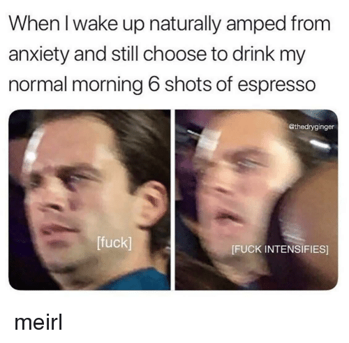 espresso: When l wake up naturally amped from  anxiety and still choose to drink my  normal morning 6 shots of espresso  @thedryginger  [fuck]  [FUCK INTENSIFIES] meirl
