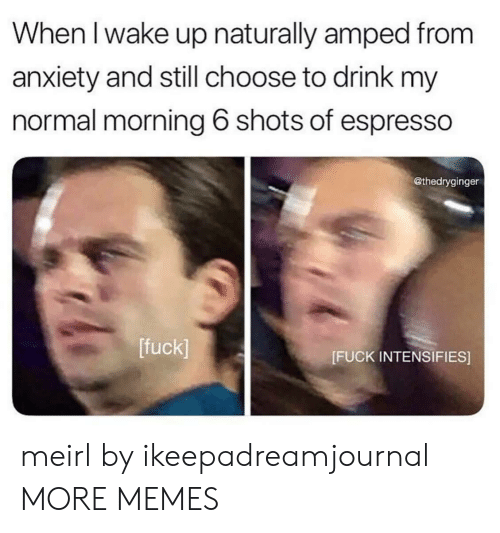 espresso: When l wake up naturally amped from  anxiety and still choose to drink my  normal morning 6 shots of espresso  @thedryginger  [fuck]  [FUCK INTENSIFIES] meirl by ikeepadreamjournal MORE MEMES