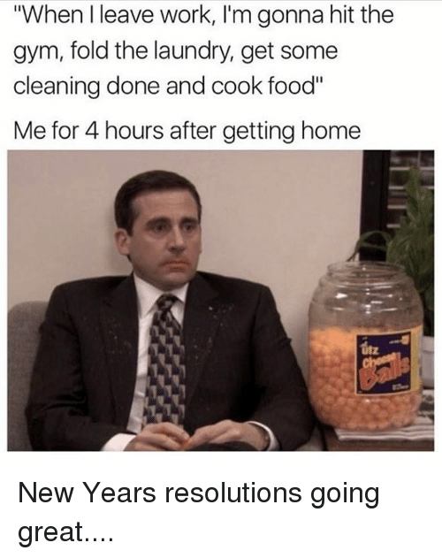"""New Year Resolution: """"When leave work, I'm gonna hit the  gym, fold the laundry, get some  cleaning done and cook food""""  Me for 4 hours after getting home New Years resolutions going great...."""