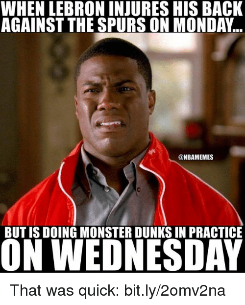 That Was Quick: WHEN LEBRON INJURES HIS BACK  AGAINST THE SPURSON MONDAY  @NBAMEMES  BUT IS DOING MONSTER DUNKSIN PRACTICE  ON WEDNESDAY That was quick: bit.ly/2omv2na