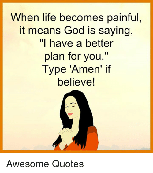 """Awesomness: When life becomes painful  it means God is saying,  """"I have a better  plan for you.""""  Type """"Amen' if  believe! Awesome Quotes"""