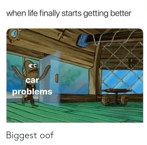 Life, Car, and Car Problems: when life finally starts getting better  car  problems Biggest oof