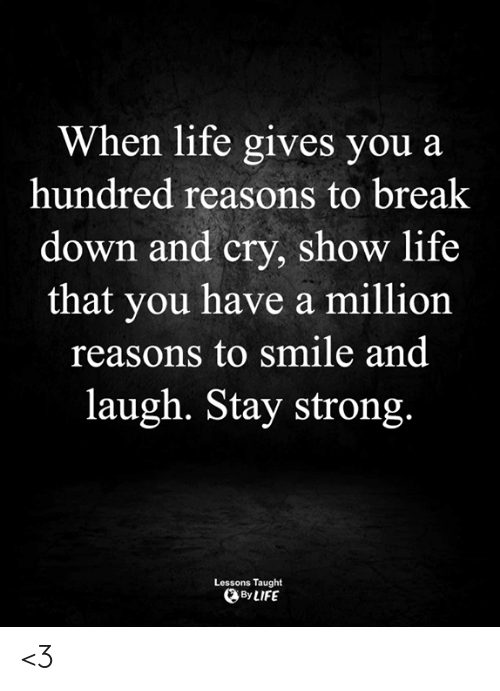 Life, Memes, and Break: When life gives you a  hundred reasons to break  down and cry, show life  that you have a million  reasons to smile and  laugh. Stay strong.  Lessons Taught  By LIFE <3
