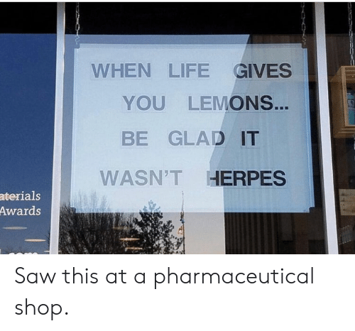 herpes: WHEN LIFE GIVES  YOU LEMONS...  BE GLAD IT  WASN'T HERPES  aterials  Awards Saw this at a pharmaceutical shop.