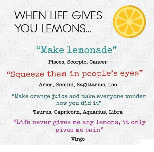 "Juice, Life, and Aquarius: WHEN LIFE GIVES  YOU LEMONS  ""Make Lemonade""  Pisces, Scorpio, Cancer  ""squeeze them in people's eyes""  Aries, Gemini, Sagittarius, Leo  ""Make orange juice and make everyone wonder  how you did it""  Taurus, Capricorn, Aquarius, Libra  ""Life never gives me any lemons, it only  gives me pain""  Virgo"