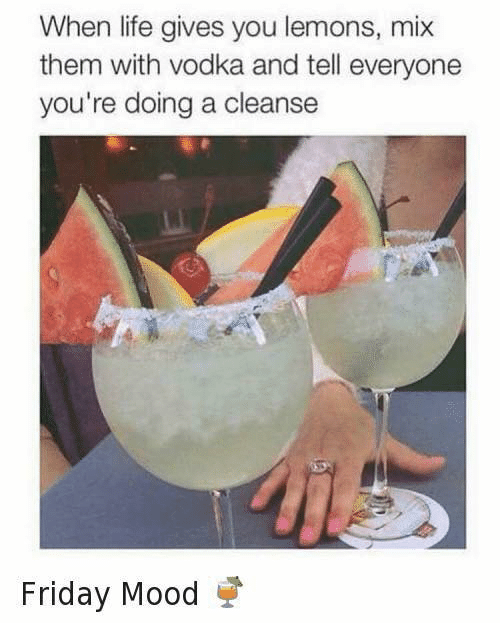 Cleanse: When life gives you lemons, mix  them with vodka and tell everyone  you're doing a cleanse  Friday Mood