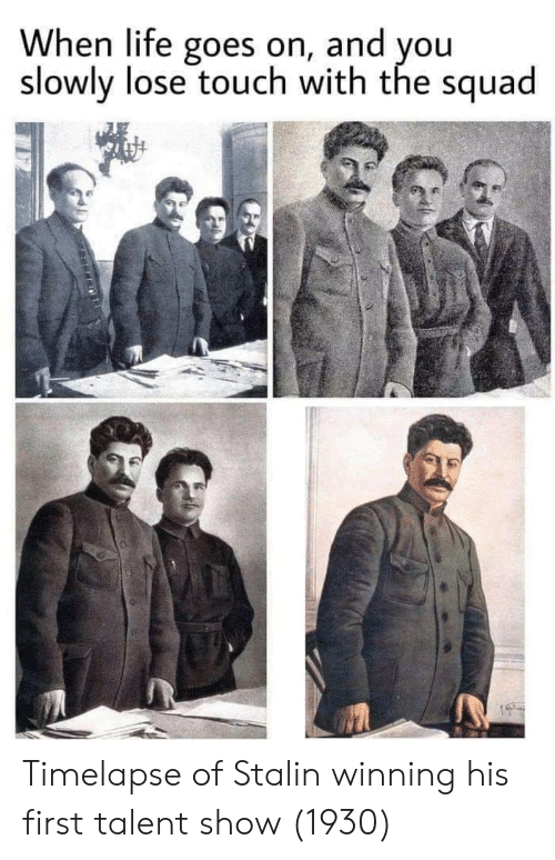 Life, Squad, and Stalin: When life goes on, and you  slowly lose touch with the squad Timelapse of Stalin winning his first talent show (1930)