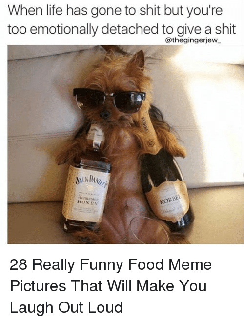 Detached: When life has gone to shit but you're  too emotionally detached to give a shit  @thegingerjew  0ennesse  HONEY 28 Really Funny Food Meme Pictures That Will Make You Laugh Out Loud