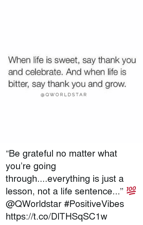 "Life, Thank You, and Life Sentence: When life is sweet, say thank you  and celebrate. And when life is  bitter, say thank you and grow.  @ QWORLDSTAR ""Be grateful no matter what you're going through....everything is just a lesson, not a life sentence..."" 💯 @QWorldstar #PositiveVibes https://t.co/DlTHSqSC1w"