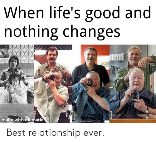 Best, Good, and Made: When life's good and  nothing changes  made with mematic Best relationship ever.