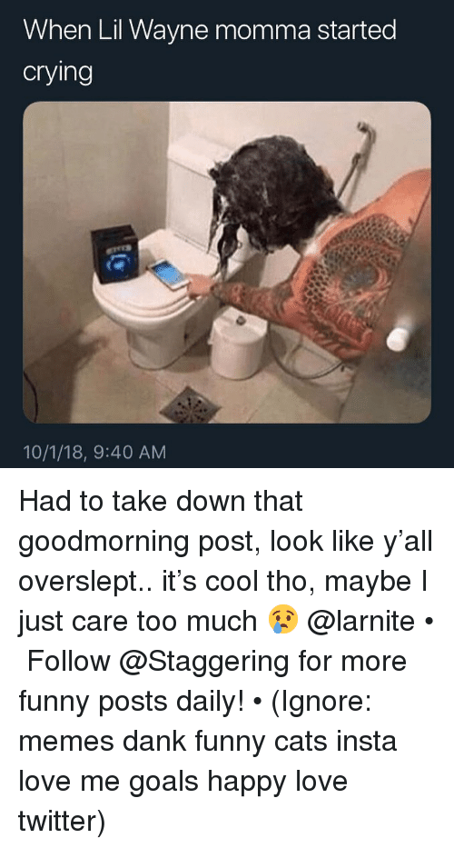 Overslept: When Lil Wayne momma started  cryling  10/1/18, 9:40 AM Had to take down that goodmorning post, look like y'all overslept.. it's cool tho, maybe I just care too much 😢 @larnite • ➫➫➫ Follow @Staggering for more funny posts daily! • (Ignore: memes dank funny cats insta love me goals happy love twitter)