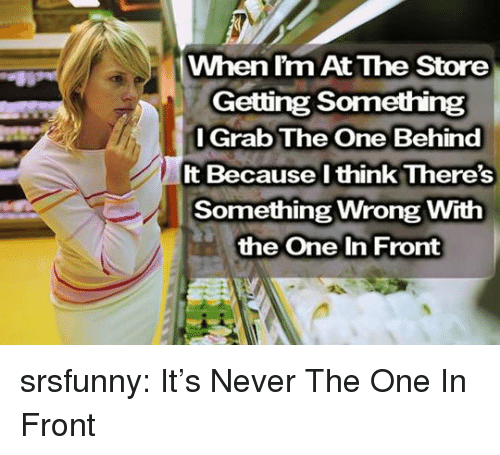 Grab The: When l'm At The Store  Getting Something  l Grab The One Behind  It Because l think There's  Something Wrong With  the One In Front srsfunny:  It's Never The One In Front