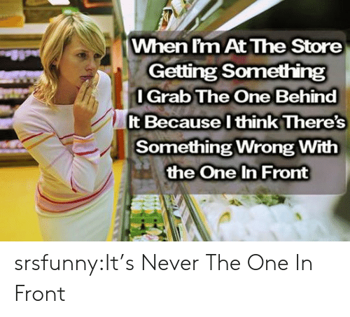 Grab The: When l'm At The Store  Getting Something  l Grab The One Behind  It Because l think There's  Something Wrong With  the One In Front srsfunny:It's Never The One In Front