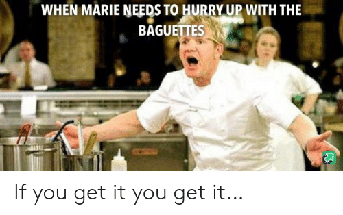 You, Marie, and Get: WHEN MARIE NEEDS TO HURRY UP WITH THE  BAGUETTES If you get it you get it…