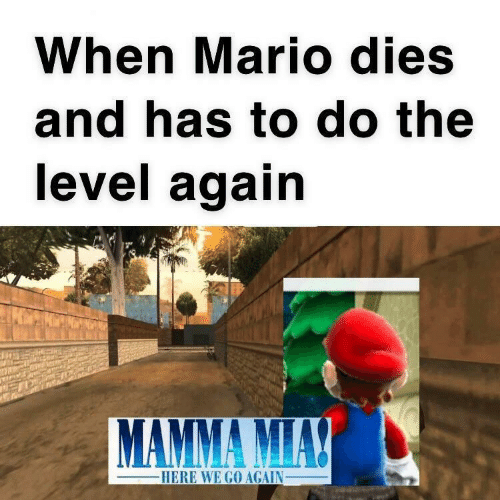 Mario, Level, and Here We Go Again: When Mario dies  and has to do the  level again  MAMMA MIAY  -HERE WE GO AGAIN