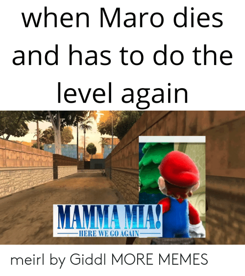maro: when Maro dies  and has to do the  level again  HERE WE GO AGAIN_ meirl by Giddl MORE MEMES