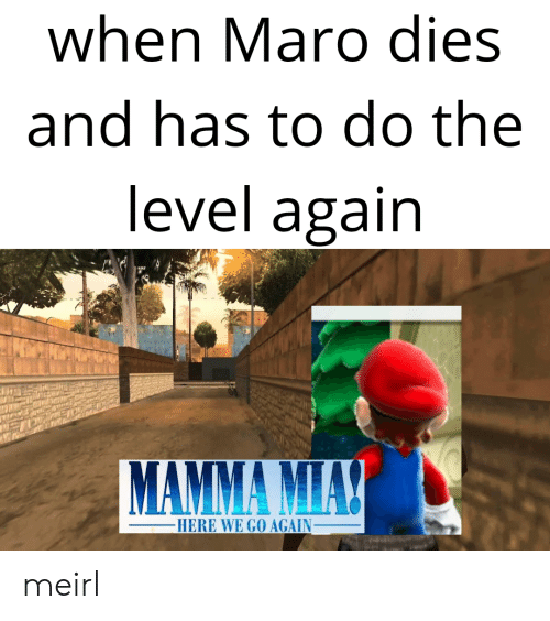 maro: when Maro dies  and has to do the  level again  HERE WE GO AGAIN_ meirl