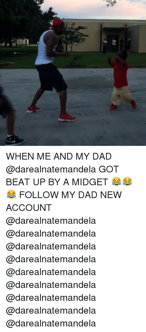 Dad, Memes, and 🤖: WHEN ME AND MY DAD @darealnatemandela GOT BEAT UP BY A MIDGET 😂😂😂 FOLLOW MY DAD NEW ACCOUNT @darealnatemandela @darealnatemandela @darealnatemandela @darealnatemandela @darealnatemandela @darealnatemandela @darealnatemandela @darealnatemandela @darealnatemandela