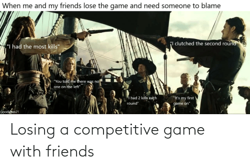 "Friends, The Game, and Game: When me and my friends lose the game and need someone to blame  ""I clutched the second round  ""I had the most kills""  ""You told me there was no  one on the left""  I had 2 kills each  ""It's my first  round""  game on""  Goodideas21 Losing a competitive game with friends"