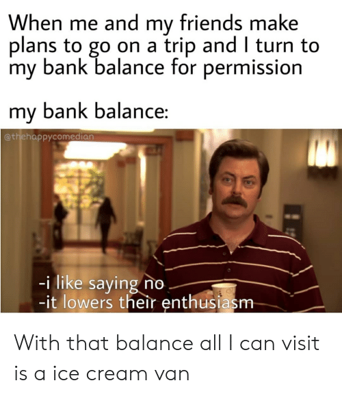 Friends, Reddit, and Bank: When me and my friends make  plans to go on a  my bank balance for permission  trip and I turn to  my bank balance:  @thehappycomedian  -i like saying no  -it lowers their enthusiasm With that balance all I can visit is a ice cream van