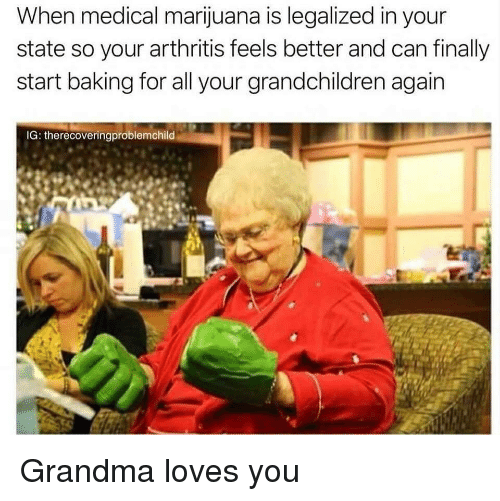 Arthritis: When medical marijuana is legalized in your  state so your arthritis feels better and can finally  start baking for all your grandchildren again  IG: therecoveringproblemchild Grandma loves you