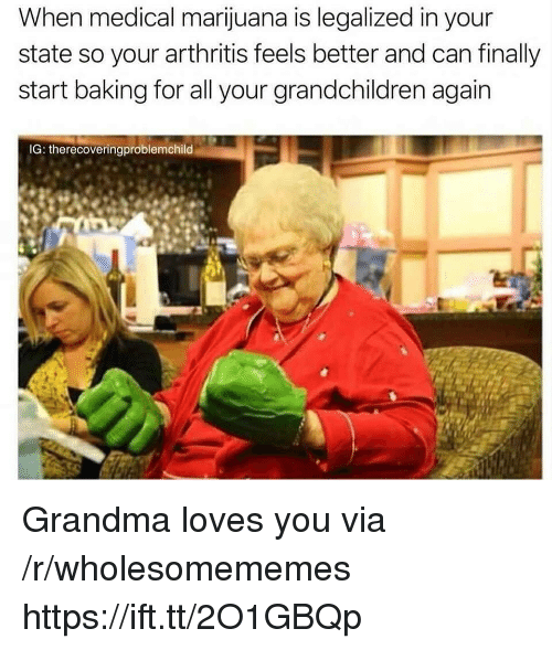 Arthritis: When medical marijuana is legalized in your  state so your arthritis feels better and can finally  start baking for all your grandchildren again  IG: therecoveringproblemchild Grandma loves you via /r/wholesomememes https://ift.tt/2O1GBQp