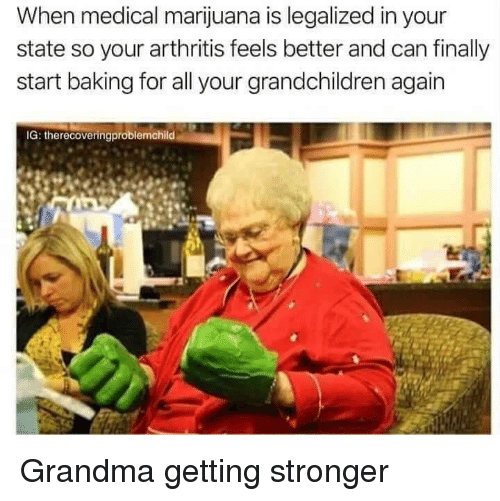 Arthritis: When medical marijuana is legalized in your  state so your arthritis feels better and can finally  start baking for all your grandchildren again  IG: therecoveringproblemchild Grandma getting stronger