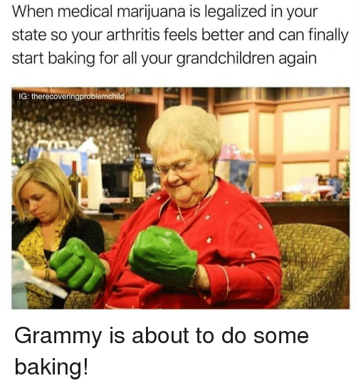 Arthritis: When medical marijuana is legalized in your  state so your arthritis feels better and can finally  start baking for all your grandchildren again  IG: therecoveringproblemchild Grammy is about to do some baking!