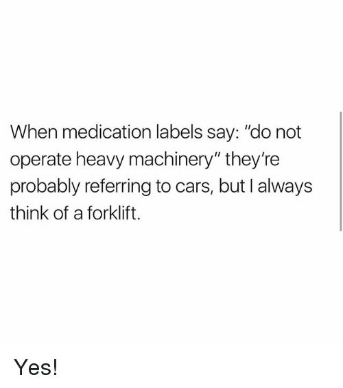 """Thinked: When medication labels say: """"do not  operate heavy machinery"""" they're  probably referring to cars, but I always  think of a forklift. Yes!"""