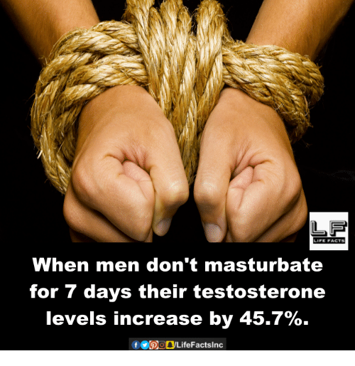 dont masturbate: When men don't masturbate  for 7 days their testosterone  levels increase by 45.7%.  f bogLifeFactslnc