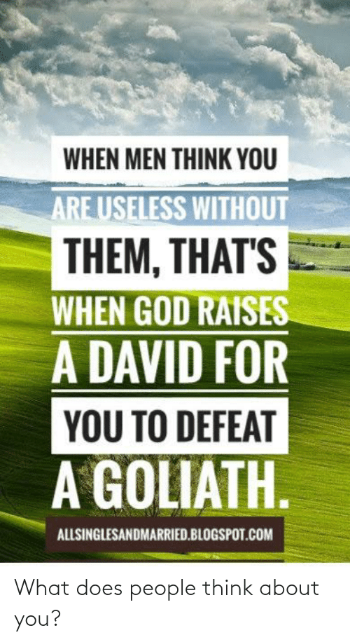 Blogspot: WHEN MEN THINK YOU  ARE USELESS WITHOUT  THEM, THAT'S  WHEN GOD RAISES  A DAVID FOR  YOU TO DEFEAT  A GOLIATH.  ALLSINGLESANDMARRIED.BLOGSPOT.COM What does people think about you?