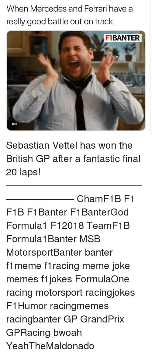 laps: When Mercedes and Ferrari have a  really good battle out on track  F1BANTER  GIF Sebastian Vettel has won the British GP after a fantastic final 20 laps! ————————————————————— ChamF1B F1 F1B F1Banter F1BanterGod Formula1 F12018 TeamF1B Formula1Banter MSB MotorsportBanter banter f1meme f1racing meme joke memes f1jokes FormulaOne racing motorsport racingjokes F1Humor racingmemes racingbanter GP GrandPrix GPRacing bwoah YeahTheMaldonado