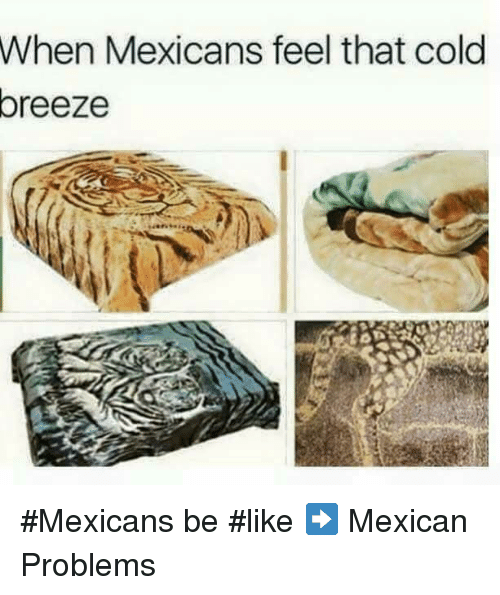 Mexican Be Like: When Mexicans feel that cold  oreeze #Mexicans be #like ➡ Mexican Problems
