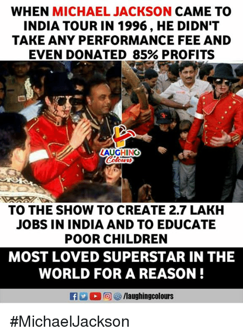 Children, Michael Jackson, and India: WHEN MICHAEL JACKSON CAME TO  INDIA TOUR IN 1996, HE DIDN'T  TAKE ANY PERFORMANCE FEE AND  EVEN DONATED 85% PROFITS  LAUGHING  TO THE SHOW TO CREATE 2.7 LAKH  JOBS IN INDIA AND TO EDUCATE  POOR CHILDREN  MOST LOVED SUPERSTAR IN THE  WORLD FOR A REASON! #MichaelJackson