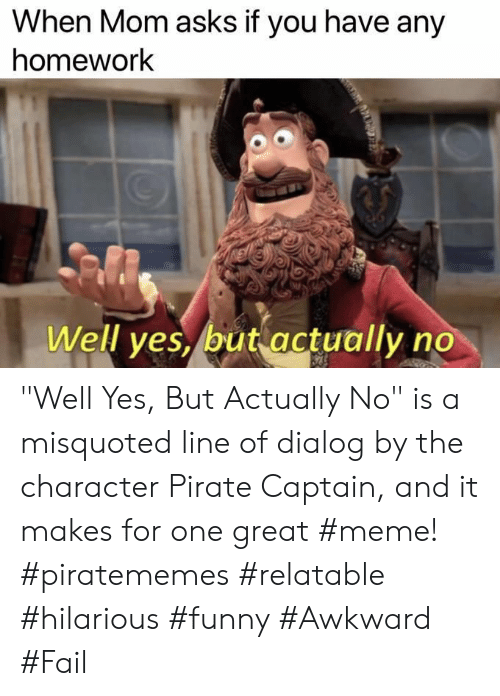 """Great Meme: When Mom asks if you have any  homework  Well ves, but actually no """"Well Yes, But Actually No"""" is a misquoted line of dialog by the character Pirate Captain, and it makes for one great #meme! #piratememes #relatable #hilarious #funny #Awkward #Fail"""