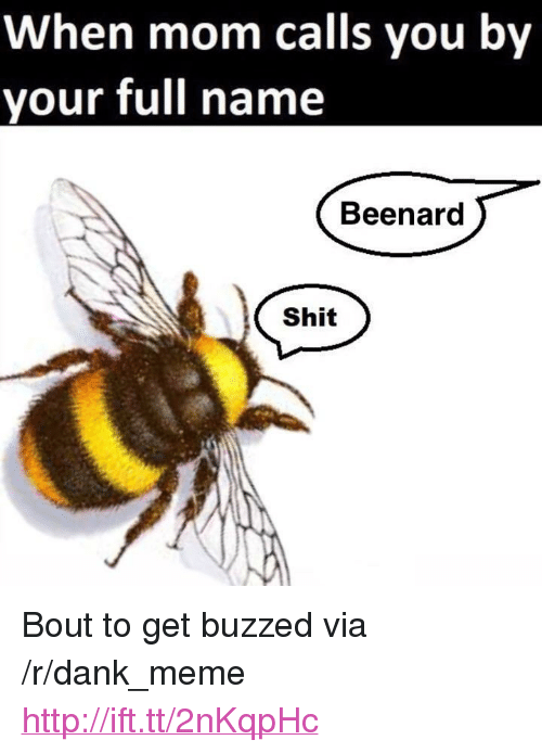 "Buzzed: When mom calls you by  your full name  Beenard  Shit <p>Bout to get buzzed via /r/dank_meme <a href=""http://ift.tt/2nKqpHc"">http://ift.tt/2nKqpHc</a></p>"