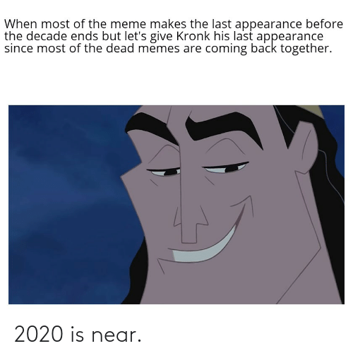 Memes Are Coming: When most of the meme makes the last appearance before  the decade ends but let's give Kronk his last appearance  since most of the dead memes are coming back together. 2020 is near.