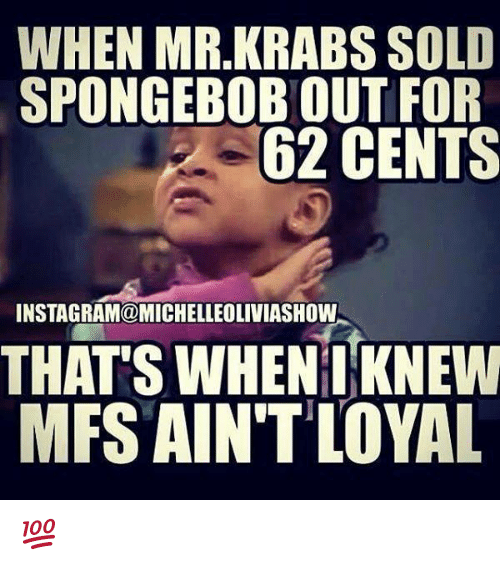 Solde: WHEN MR.KRABS SOLD  SPONGEBOBOUT FOR  62 CENTS  INSTAGRAM@MICHELLEOLIVIASHOW  THATS WHEN I KNEW  MFS AIN'T LOYAL 💯