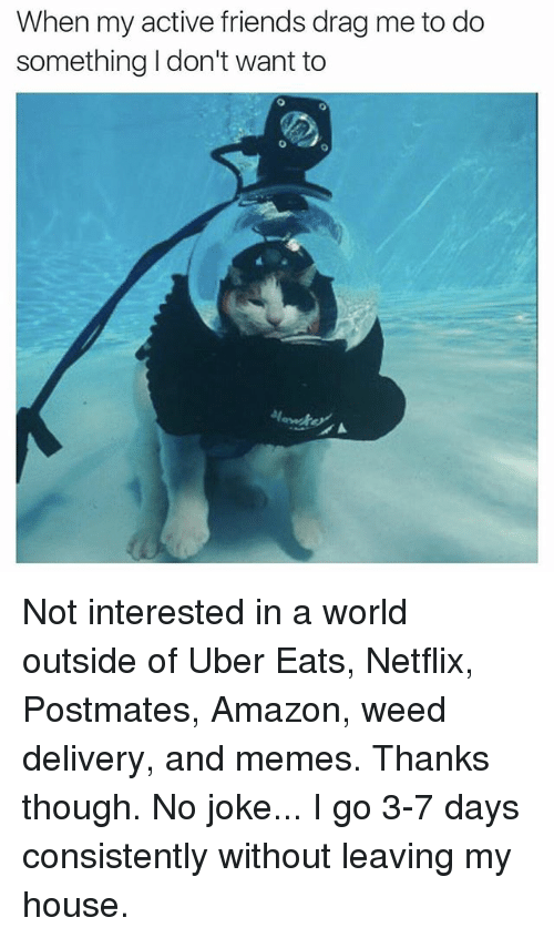 amazone: When my active friends drag me to do  something Idon't want to  0 Not interested in a world outside of Uber Eats, Netflix, Postmates, Amazon, weed delivery, and memes. Thanks though. No joke... I go 3-7 days consistently without leaving my house.