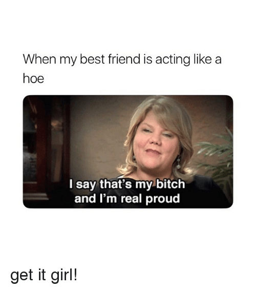 it girl: When my best friend is acting like a  hoe  l say that's my bitch  and I'm real proud get it girl!