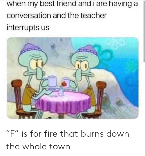 "Fire, Teacher, and Best: when my best triend and i are having a  conversation and the teacher  interrupts us ""F"" is for fire that burns down the whole town"