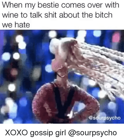 Bitch, Shit, and Wine: When my bestie comes over with  wine to talk shit about the bitch  we hate  @sourpsycho XOXO gossip girl @sourpsycho