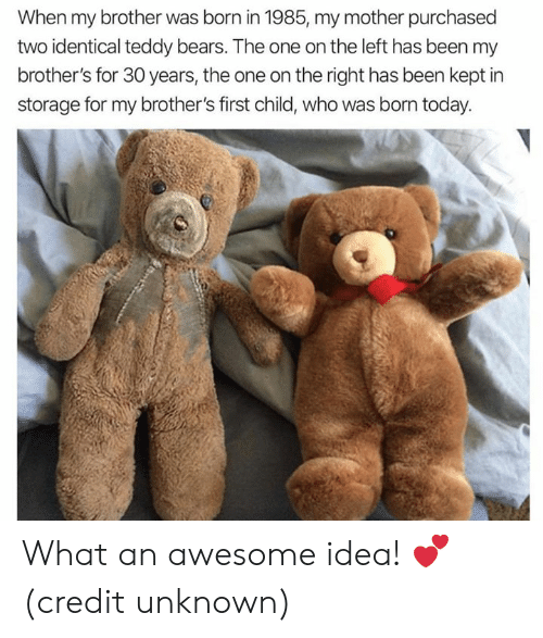 Dank, Bears, and Today: When my brother was born in 1985, my mother purchased  two identical teddy bears. The one on the left has been my  brother's for 30 years, the one on the right has been kept in  storage for my brother's first child, who was born today. What an awesome idea! 💕  (credit unknown)