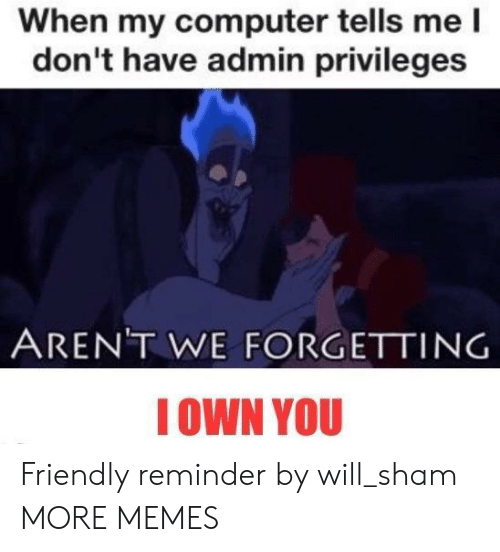 Dank, Memes, and Target: When my computer tells me l  don't have admin privileges  ARENT WE FORGETTING  IOWN YOU Friendly reminder by will_sham MORE MEMES
