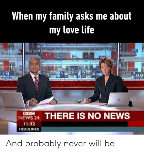 Bbc News: When my family asks me about  my love life  BBC  NEWS 24  THERE IS NO NEWS  11:32  HEADLINES And probably never will be