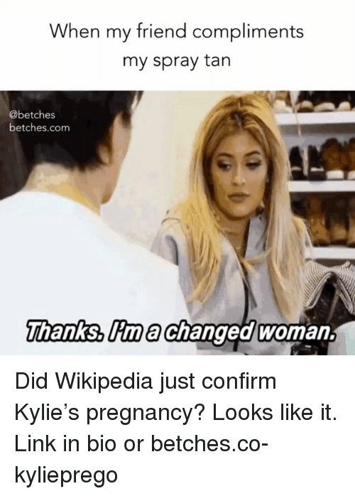 spray tan: When my friend compliments  my spray tan  @betches  betches.com  hanks, lima Changed woman. Did Wikipedia just confirm Kylie's pregnancy? Looks like it. Link in bio or betches.co-kylieprego