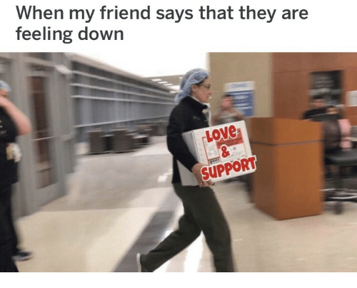 Love Support: When my friend says that they are  feeling down  Love  SUPPORT