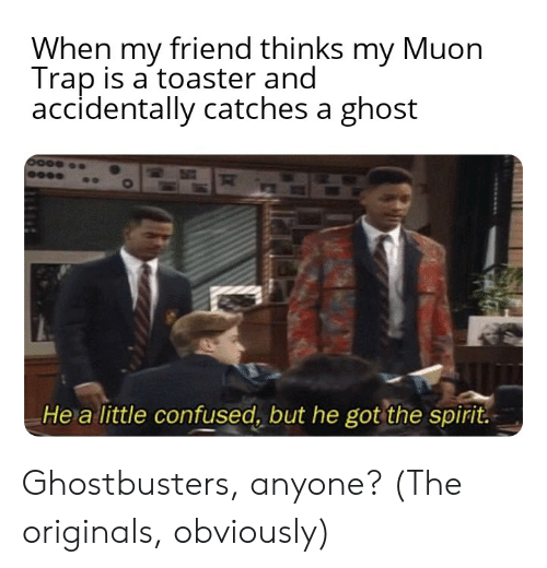 Confused, Reddit, and Trap: When my friend thinks my Muon  Trap is a toaster and  accidentally catches a ghost  He a little confused, but he got the spirit. Ghostbusters, anyone? (The originals, obviously)