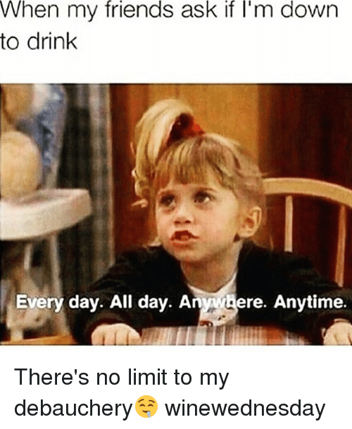 Friends, Funny, and Ask: When my friends ask if l'm dowrn  to drink  Every day. All day. Anwhere. Anytime. There's no limit to my debauchery🤤 winewednesday