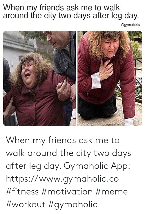 my friends: When my friends ask me to walk around the city two days after leg day.  Gymaholic App: https://www.gymaholic.co  #fitness #motivation #meme #workout #gymaholic
